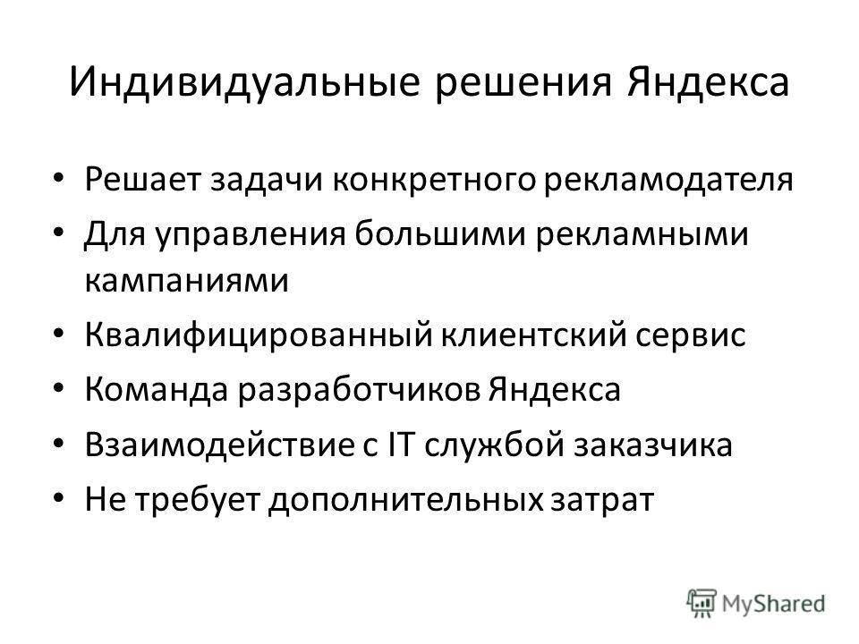 Индивидуальные решения Яндекса Решает задачи конкретного рекламодателя Для управления большими рекламными кампаниями Квалифицированный клиентский сервис Команда разработчиков Яндекса Взаимодействие с IT службой заказчика Не требует дополнительных зат