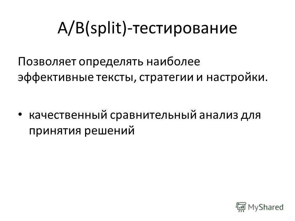 A/B(split)-тестирование Позволяет определять наиболее эффективные тексты, стратегии и настройки. качественный сравнительный анализ для принятия решений
