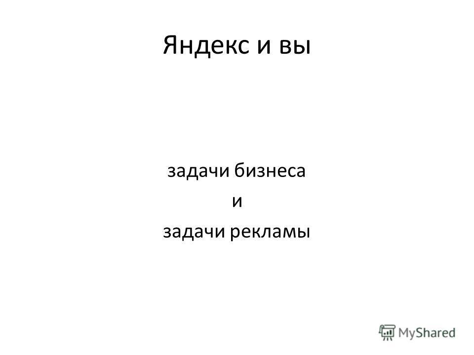 Яндекс и вы задачи бизнеса и задачи рекламы