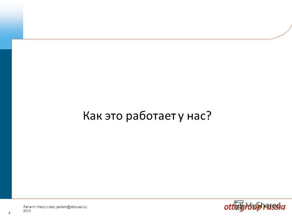8 Panarin Vitaliy (vitaliy.panarin@ottoruss.ru) 2013 Как это работает у нас?