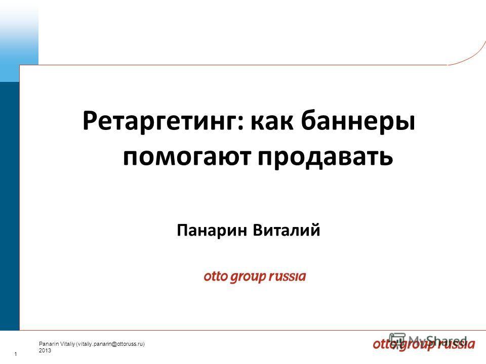 1 Panarin Vitaliy (vitaliy.panarin@ottoruss.ru) 2013 Ретаргетинг: как баннеры помогают продавать Панарин Виталий