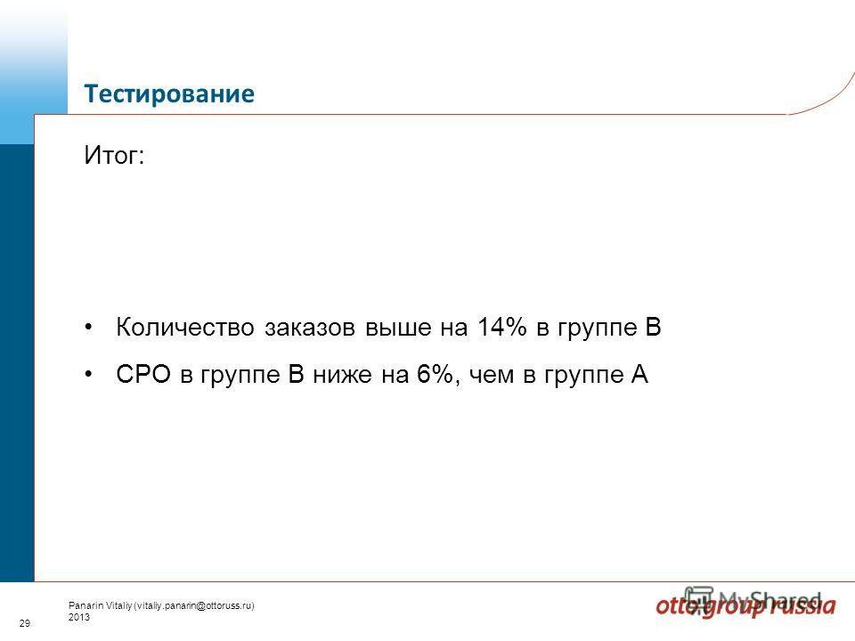 29 Panarin Vitaliy (vitaliy.panarin@ottoruss.ru) 2013 Итог: Количество заказов выше на 14% в группе В CPO в группе B ниже на 6%, чем в группе А Тестирование