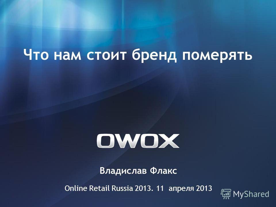 Владислав Флакс Online Retail Russia 2013. 11 апреля 2013 Что нам стоит бренд померять
