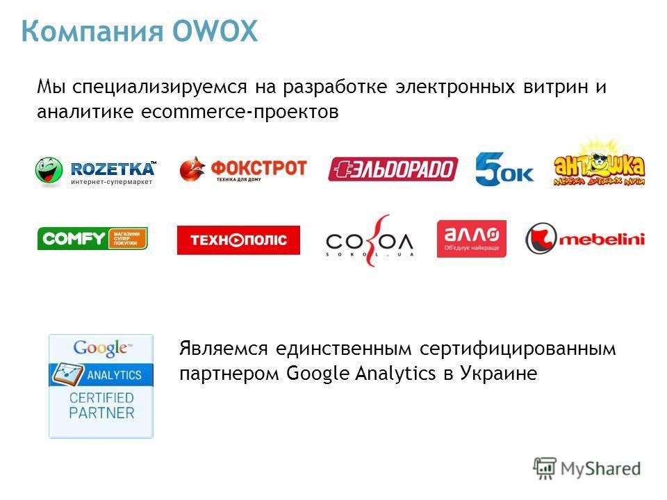 Являемся единственным сертифицированным партнером Google Analytics в Украине Мы специализируемся на разработке электронных витрин и аналитике ecommerce-проектов Компания OWOX
