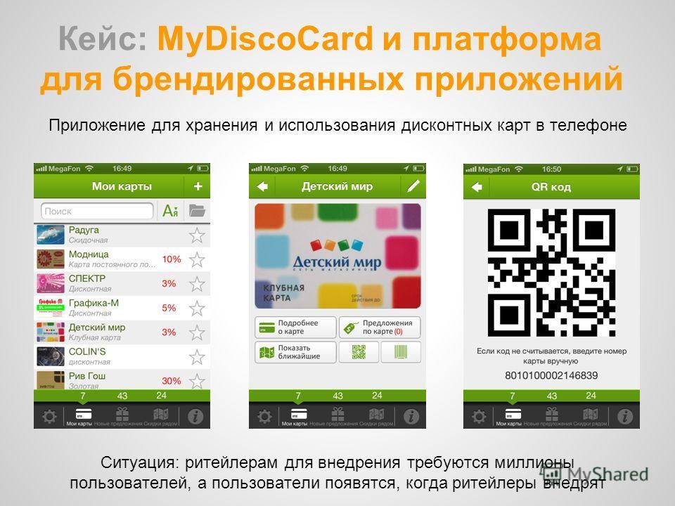 Кейс: MyDiscoCard и платформа для брендированных приложений Приложение для хранения и использования дисконтных карт в телефоне Cитуация: ритейлерам для внедрения требуются миллионы пользователей, а пользователи появятся, когда ритейлеры внедрят