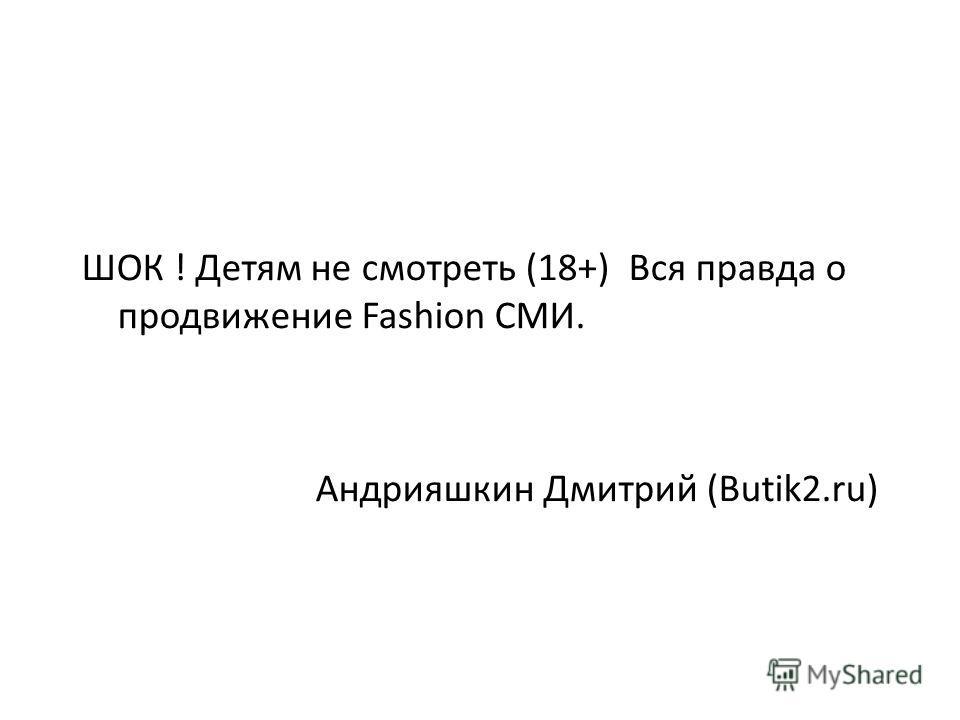 ШОК ! Детям не смотреть (18+) Вся правда о продвижение Fashion СМИ. Андрияшкин Дмитрий (Butik2.ru)
