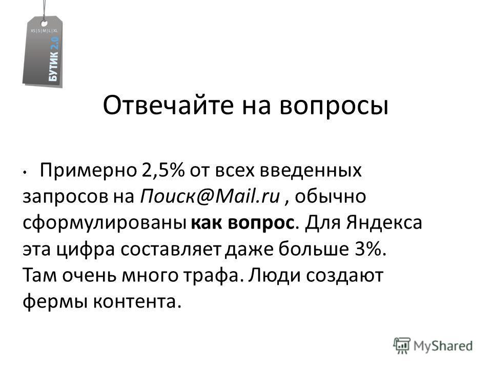 Отвечайте на вопросы Примерно 2,5% от всех введенных запросов на Поиск@Mail.ru, обычно сформулированы как вопрос. Для Яндекса эта цифра составляет даже больше 3%. Там очень много трафа. Люди создают фермы контента.