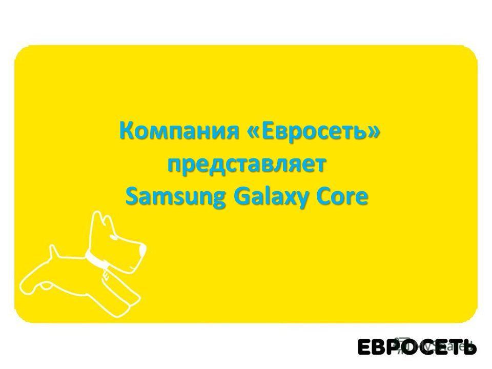 Компания «Евросеть» представляет Samsung Galaxy Core Компания «Евросеть» представляет Samsung Galaxy Core