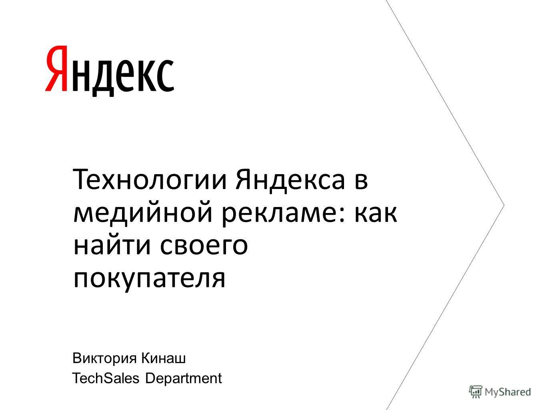 Технологии Яндекса в медийной рекламе: как найти своего покупателя TechSales Department Виктория Кинаш