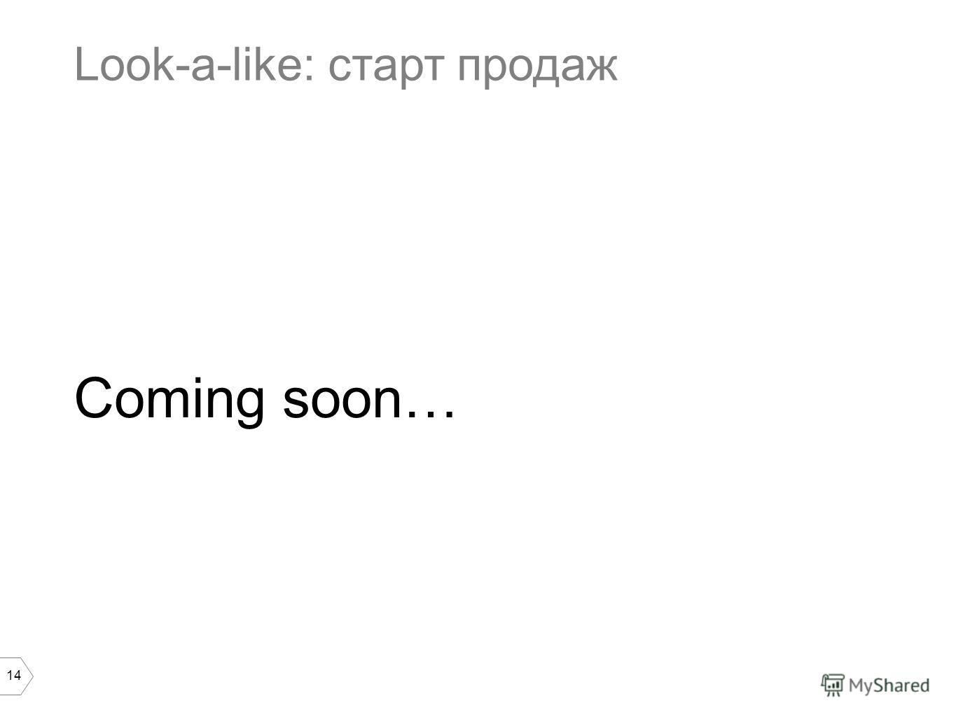 14 Look-a-like: старт продаж Coming soon…