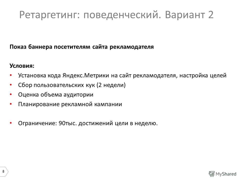 8 Ретаргетинг: поведенческий. Вариант 2 Показ баннера посетителям сайта рекламодателя Условия: Установка кода Яндекс.Метрики на сайт рекламодателя, настройка целей Сбор пользовательских кук (2 недели) Оценка объема аудитории Планирование рекламной ка
