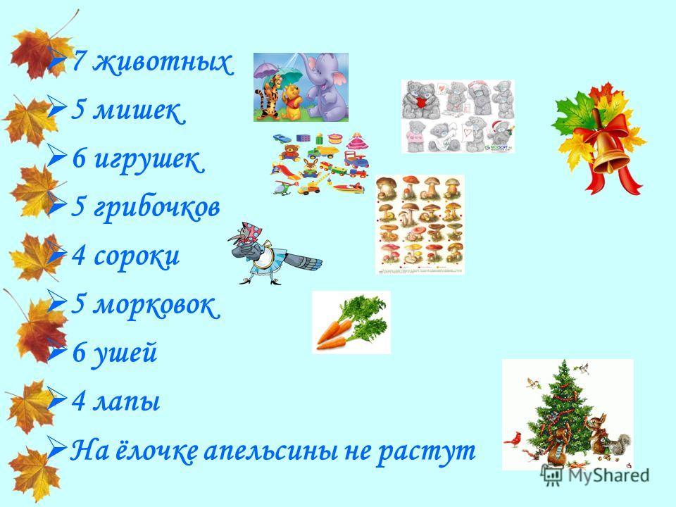 7 животных 5 мишек 6 игрушек 5 грибочков 4 сороки 5 морковок 6 ушей 4 лапы На ёлочке апельсины не растут