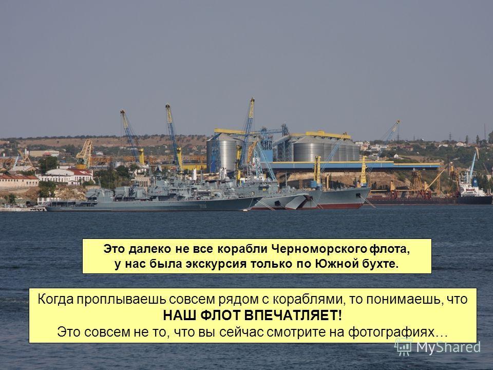 Это далеко не все корабли Черноморского флота, у нас была экскурсия только по Южной бухте. Когда проплываешь совсем рядом с кораблями, то понимаешь, что НАШ ФЛОТ ВПЕЧАТЛЯЕТ! Это совсем не то, что вы сейчас смотрите на фотографиях…