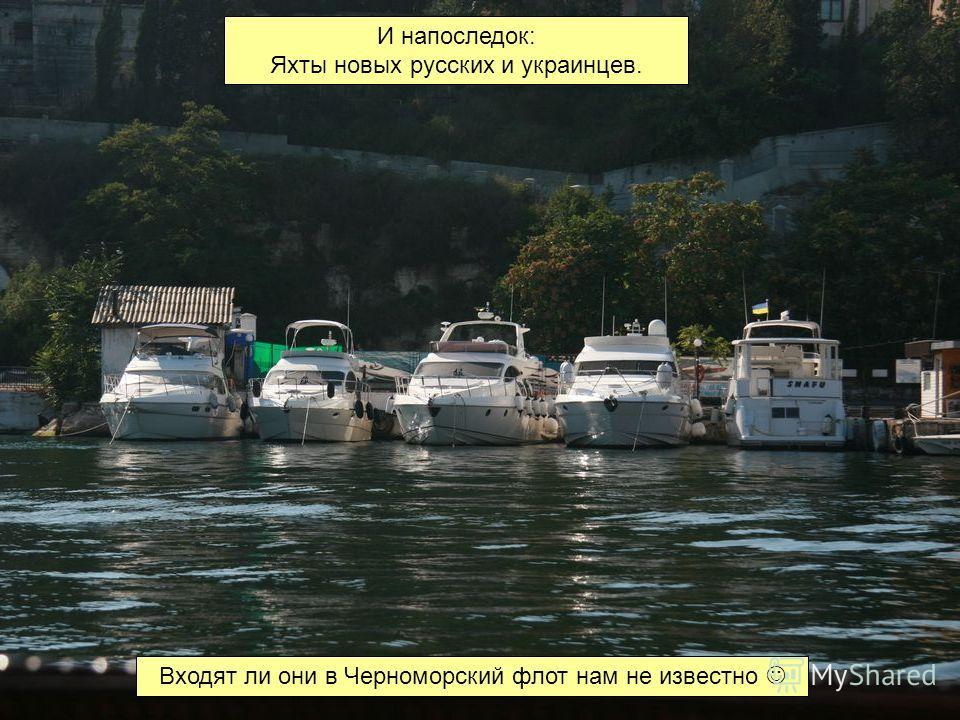 И напоследок: Яхты новых русских и украинцев. Входят ли они в Черноморский флот нам не известно