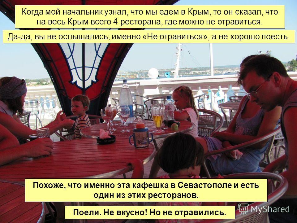 Когда мой начальник узнал, что мы едем в Крым, то он сказал, что на весь Крым всего 4 ресторана, где можно не отравиться. Да-да, вы не ослышались, именно «Не отравиться», а не хорошо поесть. Похоже, что именно эта кафешка в Севастополе и есть один из