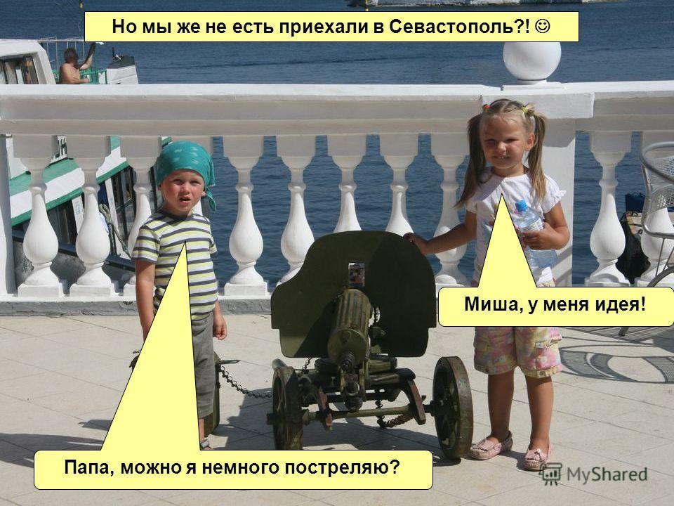 Но мы же не есть приехали в Севастополь?! Миша, у меня идея! Папа, можно я немного постреляю?