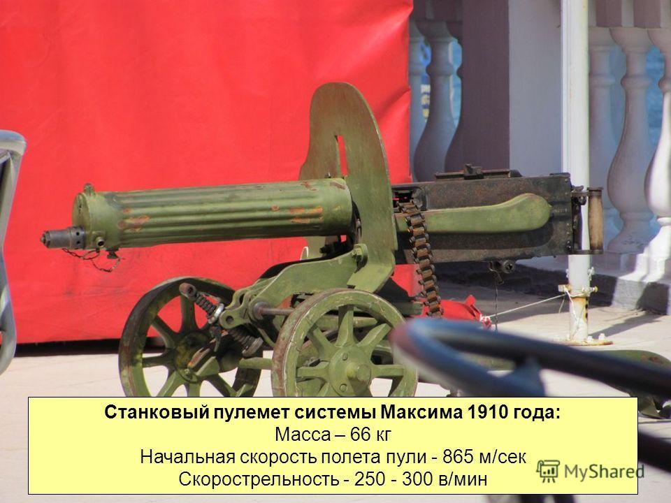 Станковый пулемет системы Максима 1910 года: Масса – 66 кг Начальная скорость полета пули - 865 м/сек Скорострельность - 250 - 300 в/мин