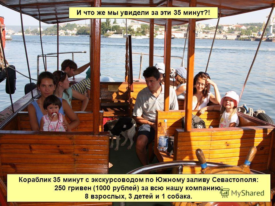 Кораблик 35 минут с экскурсоводом по Южному заливу Севастополя: 250 гривен (1000 рублей) за всю нашу компанию: 8 взрослых, 3 детей и 1 собака. И что же мы увидели за эти 35 минут?!