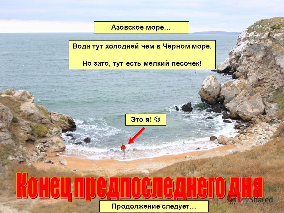 Продолжение следует… Азовское море… Вода тут холодней чем в Черном море. Но зато, тут есть мелкий песочек! Это я!