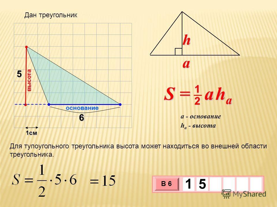 1см 3 х 1 0 х В 6 1 5 5 S = a h a 2 1 a h h a - высота a - основание 6 основание высота Для тупоугольного треугольника высота может находиться во внешней области треугольника. Дан треугольник