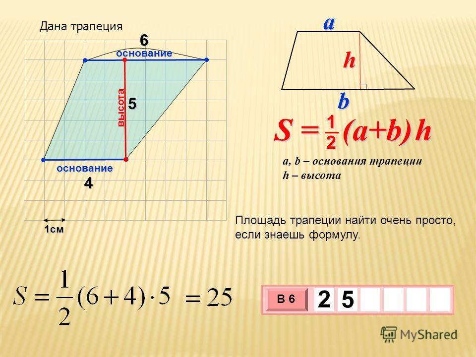 1см 3 х 1 0 х В 6 2 5 4 5 Площадь трапеции найти очень просто, если знаешь формулу. высота основание S = (a+b) h 2 1 a, b – основания трапеции h – высота bah основание 6 Дана трапеция