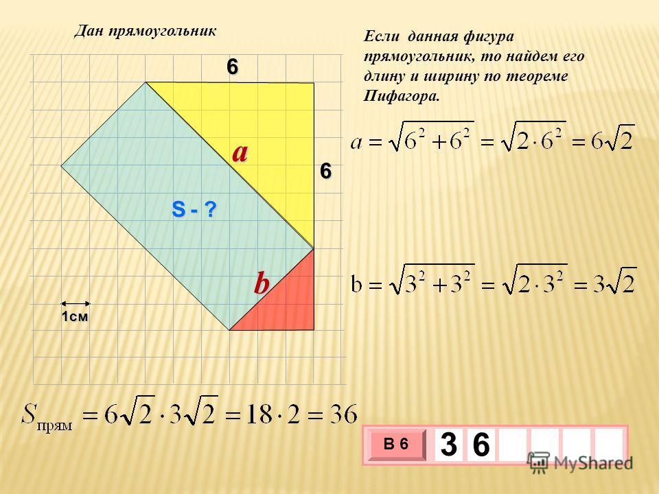 1см 3 х 1 0 х В 6 3 6 Если данная фигура прямоугольник, то найдем его длину и ширину по теореме Пифагора. 6 6 Дан прямоугольник a b S - ?