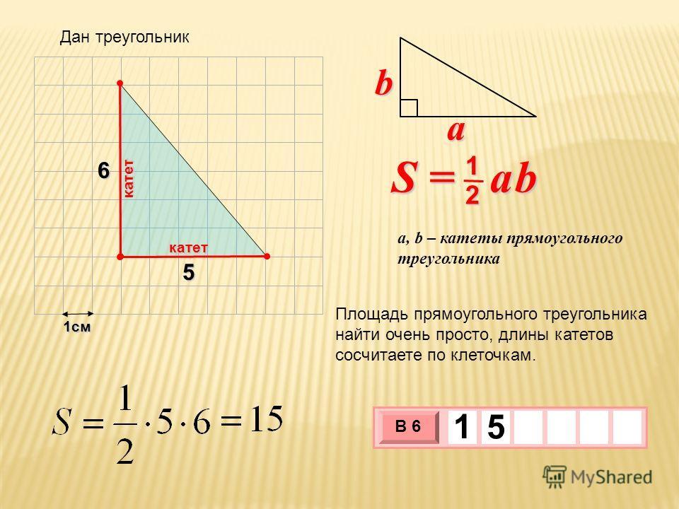 1см 3 х 1 0 х В 6 1 5 S = a b 2 1 b a a, b – катеты прямоугольного треугольника 5 6 Площадь прямоугольного треугольника найти очень просто, длины катетов сосчитаете по клеточкам. катет катет Дан треугольник