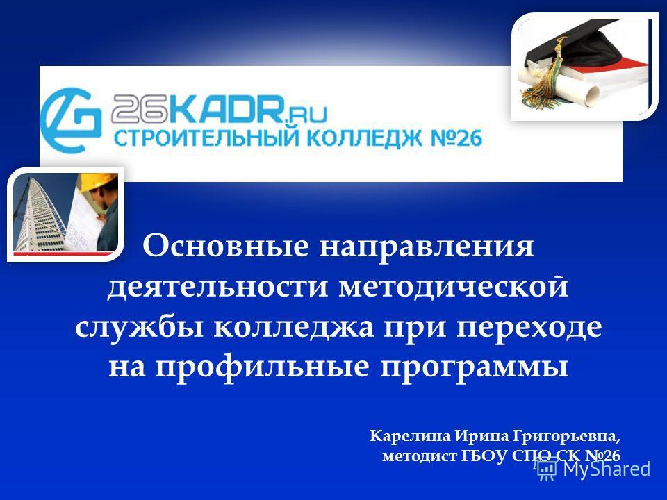 Основные направления деятельности методической службы колледжа при переходе на профильные программы Карелина Ирина Григорьевна, методист ГБОУ СПО СК 26