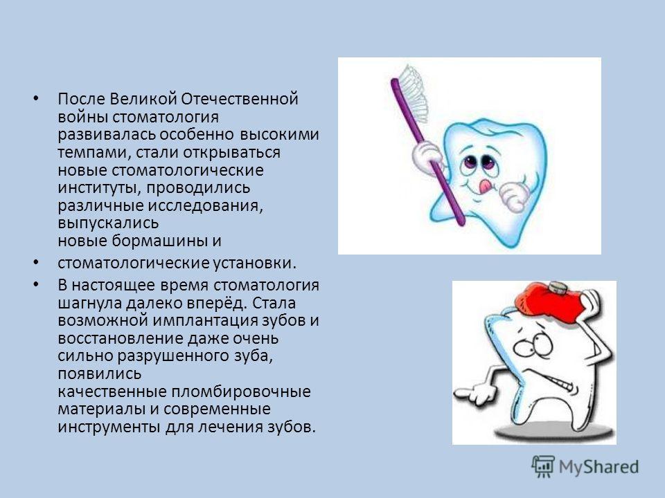После Великой Отечественной войны стоматология развивалась особенно высокими темпами, стали открываться новые стоматологические институты, проводились различные исследования, выпускались новые бормашины и стоматологические установки. В настоящее врем