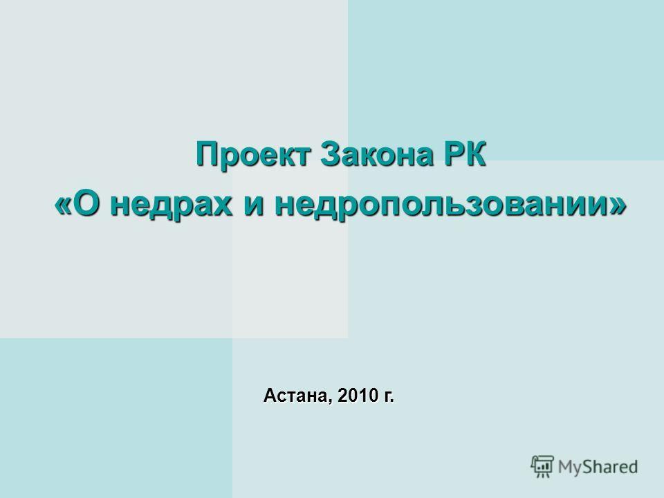Проект Закона РК «О недрах и недропользовании» Астана, 2010 г.