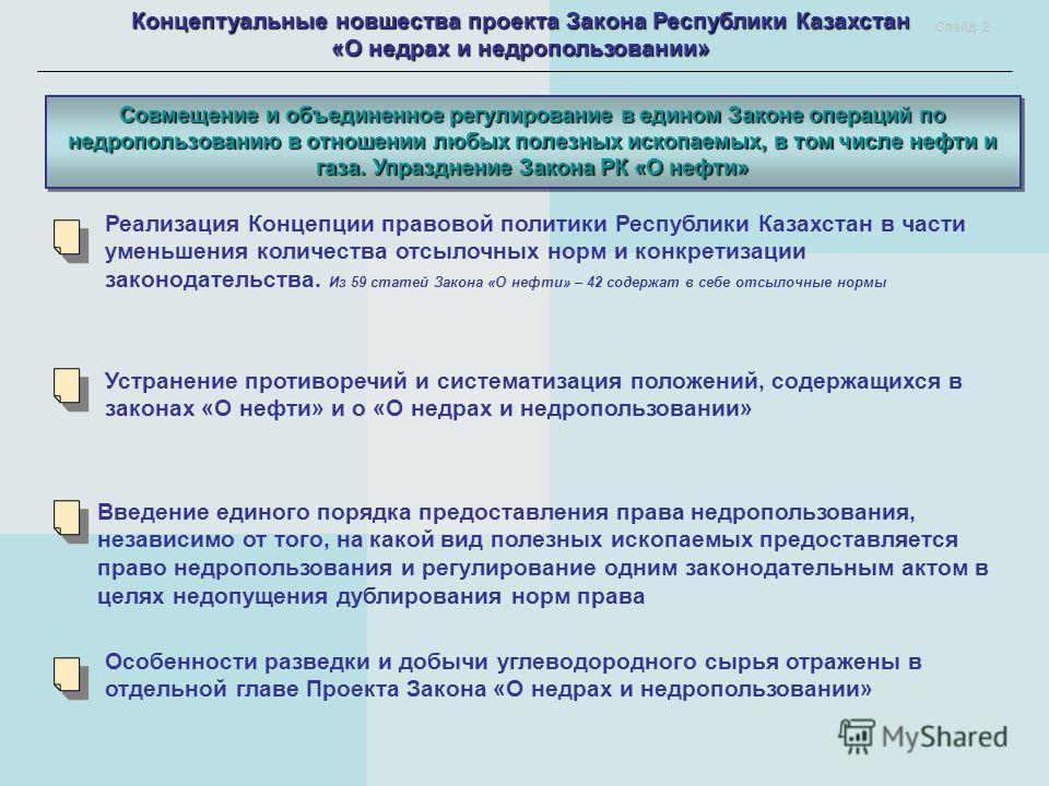Концептуальные новшества проекта Закона Республики Казахстан «О недрах и недропользовании» Совмещение и объединенное регулирование в едином Законе операций по недропользованию в отношении любых полезных ископаемых, в том числе нефти и газа. Упразднен