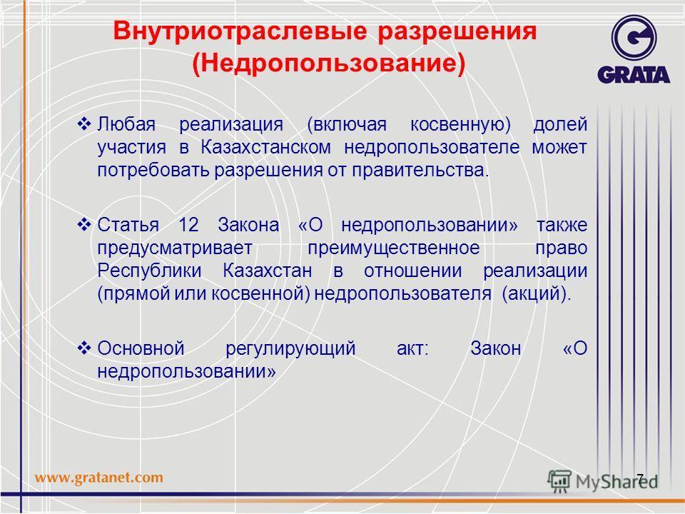 7 Внутриотраслевые разрешения (Недропользование) Любая реализация (включая косвенную) долей участия в Казахстанском недропользователе может потребовать разрешения от правительства. Статья 12 Закона «О недропользовании» также предусматривает преимущес