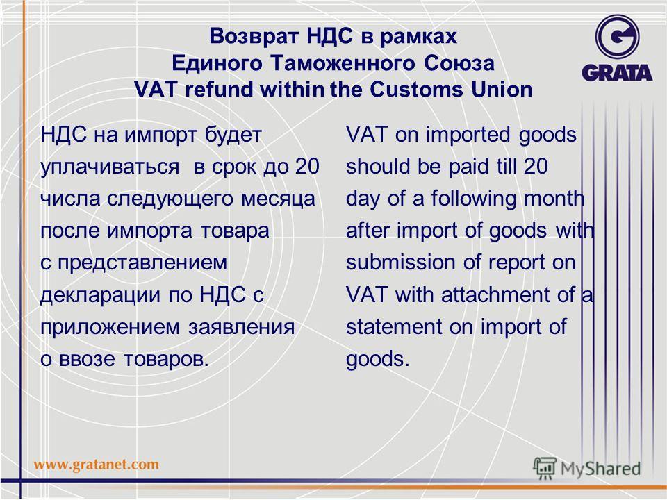 Возврат НДС в рамках Единого Таможенного Союза VAT refund within the Customs Union НДС на импорт будет уплачиваться в срок до 20 числа следующего месяца после импорта товара с представлением декларации по НДС с приложением заявления о ввозе товаров.
