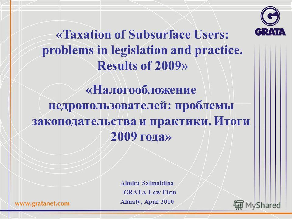 «Налогообложение недропользователей: проблемы законодательства и практики. Итоги 2009 года» «Taxation of Subsurface Users: problems in legislation and practice. Results of 2009» Almira Satmoldina GRATA Law Firm Almaty, April 2010
