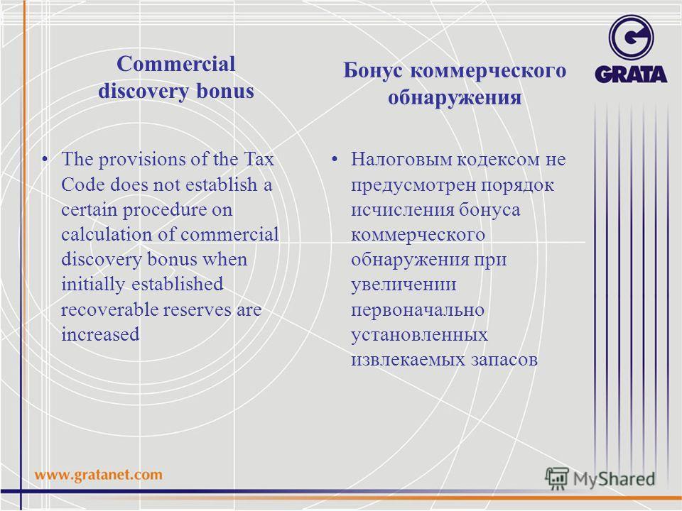 Бонус коммерческого обнаружения Налоговым кодексом не предусмотрен порядок исчисления бонуса коммерческого обнаружения при увеличении первоначально установленных извлекаемых запасов Commercial discovery bonus The provisions of the Tax Code does not e