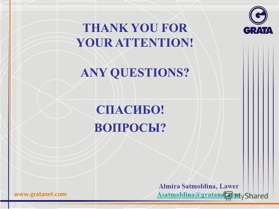 СПАСИБО! ВОПРОСЫ? THANK YOU FOR YOUR ATTENTION! ANY QUESTIONS? Almira Satmoldina, Lawer Asatmoldina@gratanet.com
