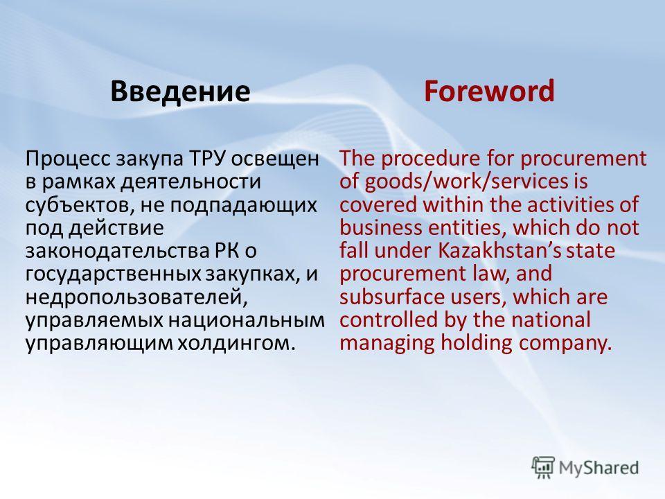 Введение Процесс закупа ТРУ освещен в рамках деятельности субъектов, не подпадающих под действие законодательства РК о государственных закупках, и недропользователей, управляемых национальным управляющим холдингом. Foreword The procedure for procurem