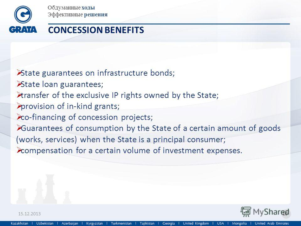 Обдуманные ходы Эффективные решения 15.12.201310 CONCESSION BENEFITS State guarantees on infrastructure bonds; State loan guarantees; transfer of the exclusive IP rights owned by the State; provision of in-kind grants; co-financing of concession proj
