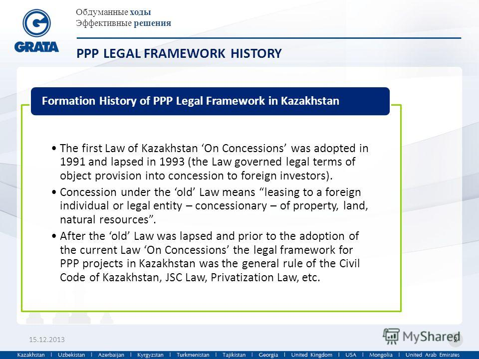 Обдуманные ходы Эффективные решения 15.12.20132 PPP LEGAL FRAMEWORK HISTORY The first Law of Kazakhstan On Concessions was adopted in 1991 and lapsed in 1993 (the Law governed legal terms of object provision into concession to foreign investors). Con
