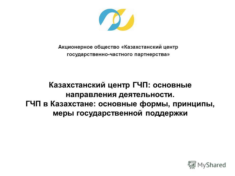 Акционерное общество «Казахстанский центр государственно-частного партнерства» Казахстанский центр ГЧП: основные направления деятельности. ГЧП в Казахстане: основные формы, принципы, меры государственной поддержки