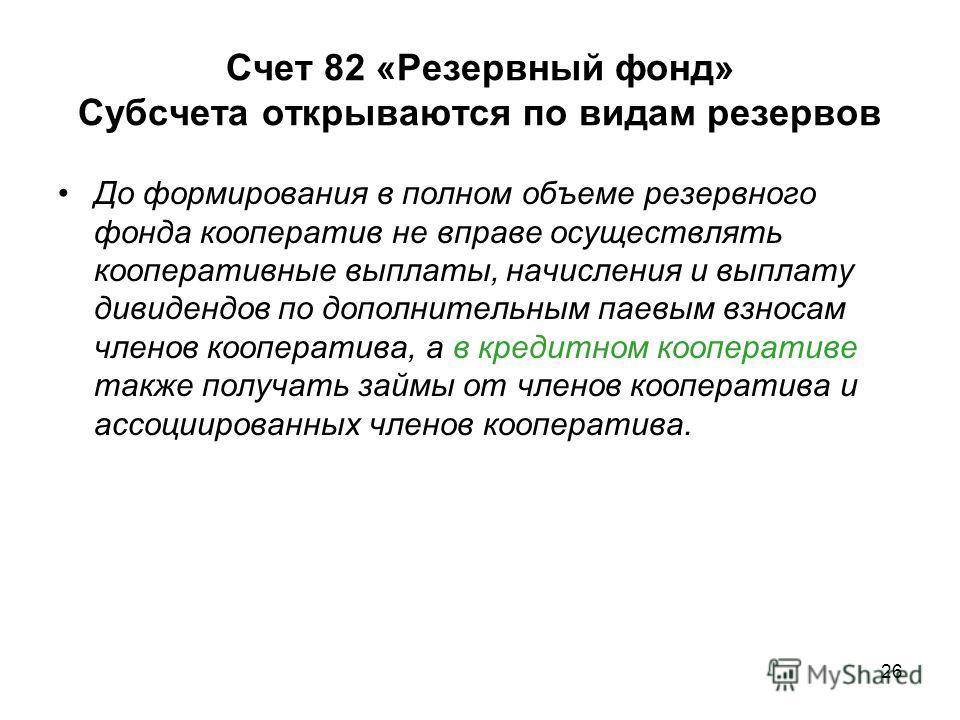 Счет 82 «Резервный фонд» Субсчета открываются по видам резервов До формирования в полном объеме резервного фонда кооператив не вправе осуществлять кооперативные выплаты, начисления и выплату дивидендов по дополнительным паевым взносам членов кооперат
