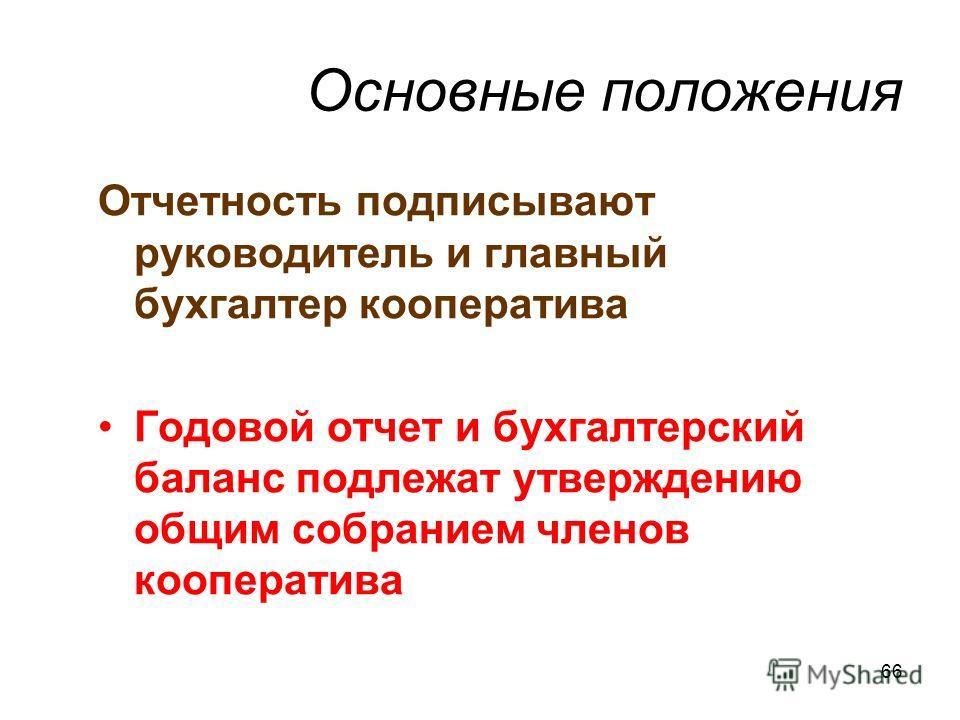 66 Основные положения Отчетность подписывают руководитель и главный бухгалтер кооператива Годовой отчет и бухгалтерский баланс подлежат утверждению общим собранием членов кооператива