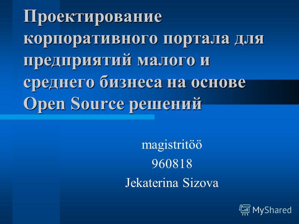 Проектирование корпоративного портала для предприятий малого и среднего бизнеса на основе Open Source решений magistritöö 960818 Jekaterina Sizova
