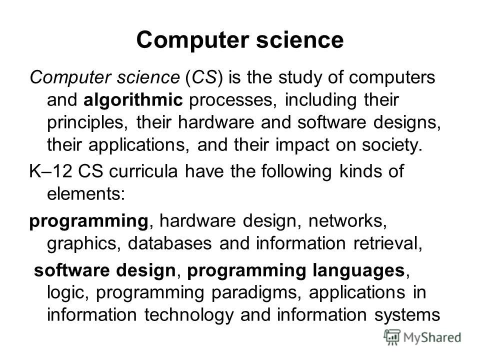 Computer science Computer science (CS) is the study of computers and algorithmic processes, including their principles, their hardware and software designs, their applications, and their impact on society. K–12 CS curricula have the following kinds o