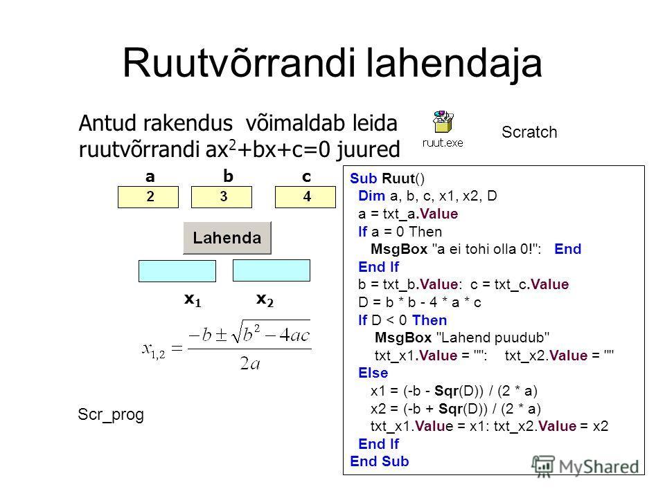 Ruutvõrrandi lahendaja acb x1x1 x2x2 Antud rakendus võimaldab leida ruutvõrrandi ax 2 +bx+c=0 juured Scratch Sub Ruut() Dim a, b, c, x1, x2, D a = txt_a.Value If a = 0 Then MsgBox