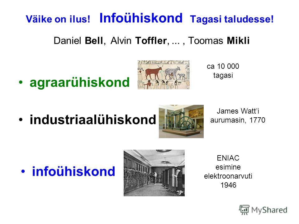 Väike on ilus! Infoühiskond Tagasi taludesse! Daniel Bell, Alvin Toffler,..., Toomas Mikli agraarühiskond industriaalühiskond infoühiskond ca 10 000 tagasi James Watti aurumasin, 1770 ENIAC esimine elektroonarvuti 1946