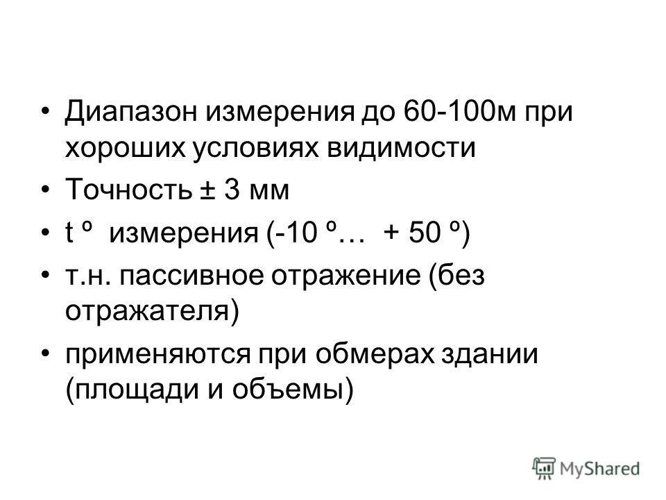 Диапазон измерения до 60-100м при хороших условиях видимости Точность ± 3 мм t º измерения (-10 º… + 50 º) т.н. пассивное отражение (без отражателя) применяются при обмерах здании (площади и объемы)