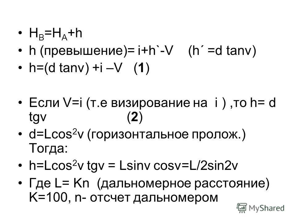 H B =H A +h h (превышение)= i+h`-V (h´ =d tanν) h=(d tanv) +i –V (1) Если V=i (т.е визирование на i ),то h= d tgv (2) d=Lcos 2 v (горизонтальное пролож.) Тогда: h=Lcos 2 v tgv = Lsinv cosv=L/2sin2v Где L= Kn (дальномерное расстояние) K=100, n- отсчет