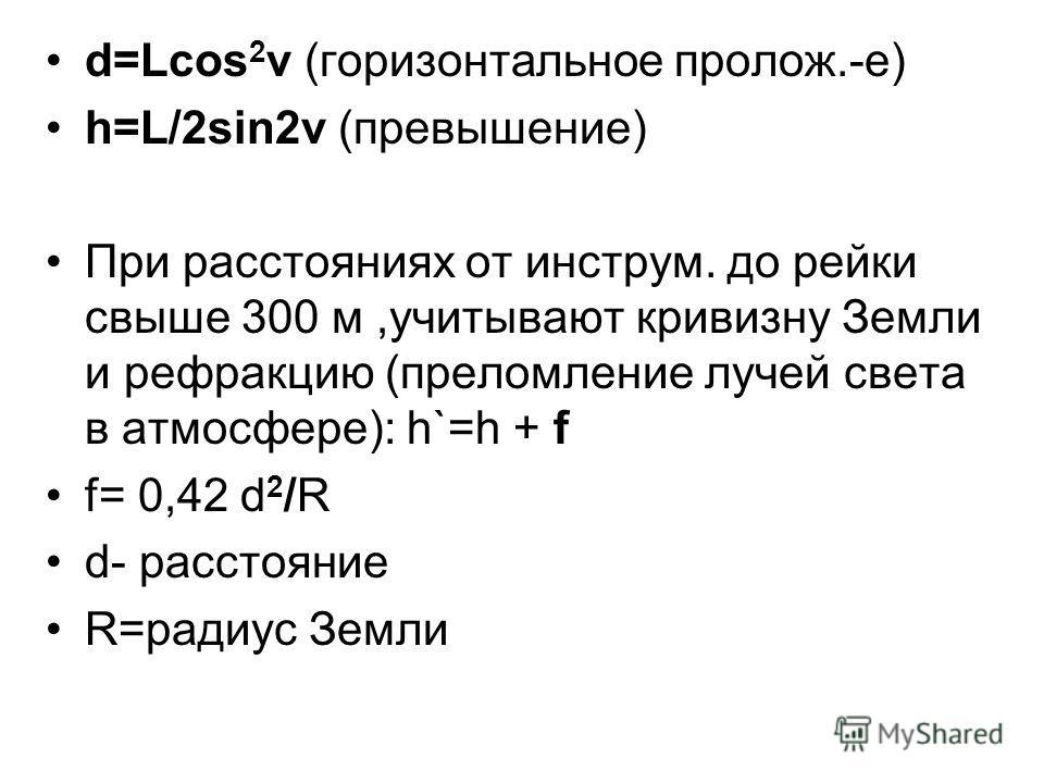 d=Lcos 2 v (горизонтальное пролож.-е) h=L/2sin2v (превышение) При расстояниях от инструм. до рейки свыше 300 м,учитывают кривизну Земли и рефракцию (преломление лучей света в атмосфере): h`=h + f f= 0,42 d 2 /R d- расстояние R=радиус Земли