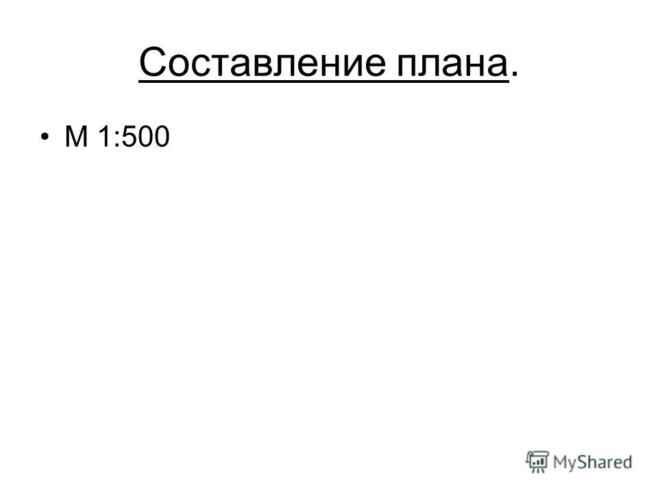 Составление плана. M 1:500
